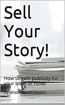 Sell Your Story!: How to gain publicity for your book or novel by [Smith-Squire, By Alison]