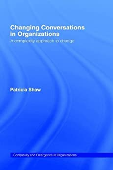 Changing Conversations in Organizations: A Complexity Approach to Change (Complexity and Emergence in Organizations) by [Shaw, Patricia]