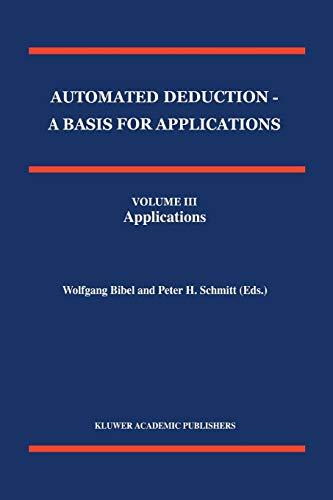 Automated Deduction - A Basis for Applications Volume I Foundations - Calculi and Methods Volume II Systems and Implementation Techniques Volume III Applications (Applied Logic Series, Band 10)
