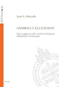 Annibale e gli elefanti: Vita e saggezza nelle vicende di Scipione, Wilberforce e Nathanson di [Juan Andrés, Mercado]