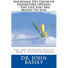 Shedding Off Growth Inhibitors (Weeds) - The Life You Are Meant To Live: You Are ALready Helped - Don't Suffer Anymore! (A New Beginning)