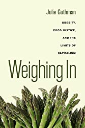 Weighing In: Obesity, Food Justice, and the Limits of Capitalism (California Studies in Food and Culture) by Julie Guthman (2011-11-05)