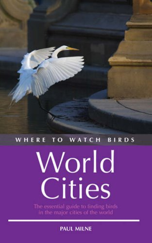 Where to Watch Birds in World Cities: The Essential Guide to Finding Birds in the Major Cities of the World