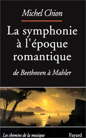 LA SYMPHONIE A L'EPOQUE ROMANTIQUE. De Beethoven à Mahler par Michel Chion