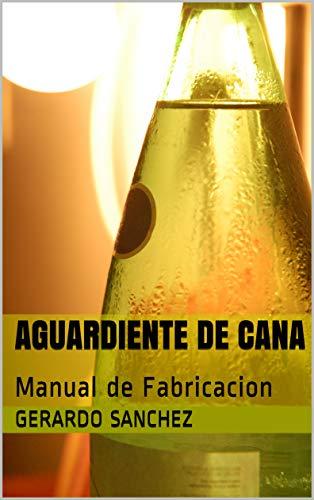 Aguardiente de Cana: Manual de Fabricacion por Gerardo Sanchez
