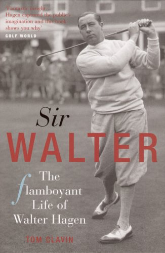Sir Walter: Walter Hagen and the Invention of Professional Golf por Tom Clavin