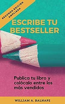 Escribe Tu Bestseller: Publica Tu Libro Y Colócalo Entre Los Más Vendidos. por William A. Balnape epub