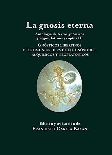 La gnosis eterna III: Antología de textos gnósticos griegos, latinos y coptos III. Gnósticos libertinos y testimonios hermético-gnósticos, alquímicos y neoplatónicos (Pliegos de Oriente)