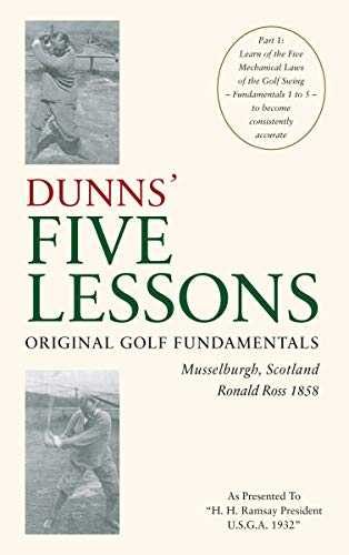 Original Golf Fundamentals Dunns' Five Lessons Musselburgh, Scotland Ronald Ross 1858: Learn of the Five Mechanical Laws of the Golf Swing - Fundamentals ... consistently accurate (English Edition) por Ronald Ross