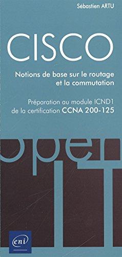 CISCO - Préparation au module ICND1 de la certification CCNA 200-125 - Notions de base sur le routage et la commutation par Sébastien ARTU