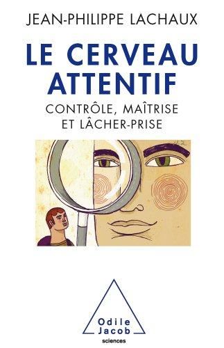 Cerveau attentif (Le): Contrôle, maîtrise, lâcher-prise