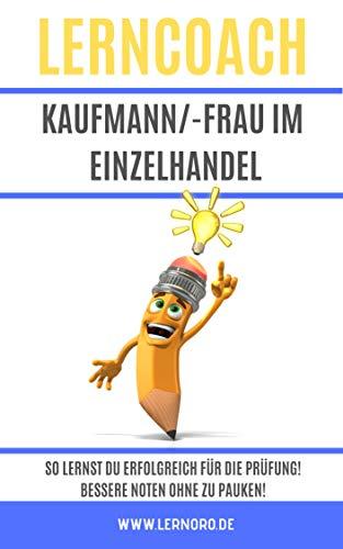 LernCoach Kaufmann/-frau im Einzelhandel: So lernst Du erfolgreich für die Prüfung! Bessere Noten ohne Pauken! (Lerncoach Kaufleute 1)