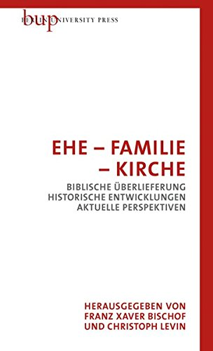 Ehe - Familie - Kirche: Biblische Überlieferung - Historische Entwicklungen - Aktuelle Perspektiven