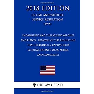 Endangered and Threatened Wildlife and Plants - Removal of the Regulation that Excludes U.S. Captive-Bred Scimitar-Horned Oryx, Addax, and DamaGazell ... Service Regulation) (FWS) (2018 Edition)