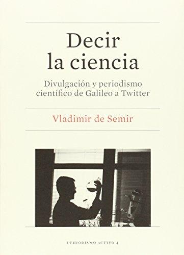 Decir la ciencia : divulgación y periodismo científico de Galileo a Twitter por Vladimir de Semir