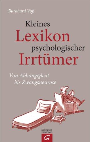 Kleines Lexikon psychologischer Irrtümer: Von Abhängigkeit bis Zwangsneurose