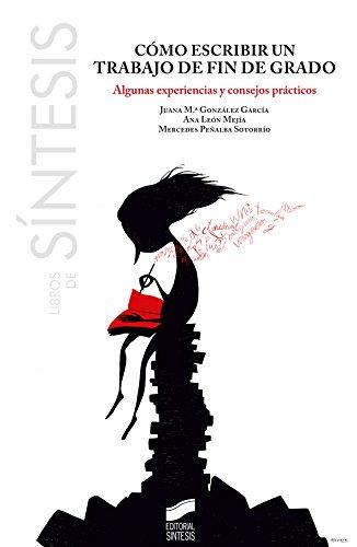Cómo escribir un trabajo de fin de grado (Libros de Síntesis nº 11) por Juana M.ª/León Mejía, Ana/Peñalba Sotorrío, Mercedes González García