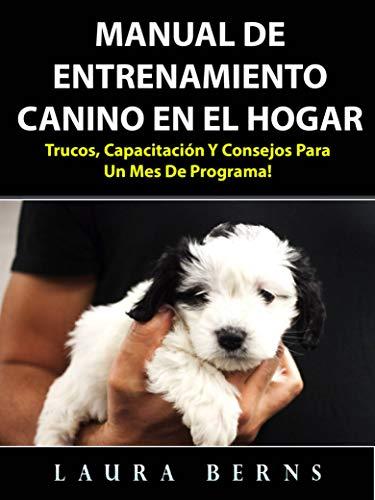Manual de entrenamiento canino en el hogar: Trucos, capacitación y consejos para un mes de programa! por Laura Berns