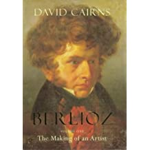 Berlioz: The Making of an Artist 1803-1832:Volume One: The Making of an Artist v. 1