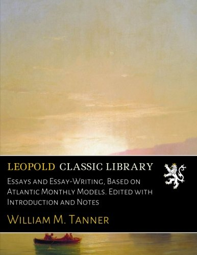 Essays and Essay-Writing, Based on Atlantic Monthly Models. Edited with Introduction and Notes por William M. Tanner