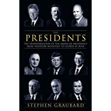 The Presidents: The Transformation of the American Presidency from Theodore Roosevelt to Barack Obama: The Transformation of the American Presidency from Theodore Roosevelt to George W. Bush