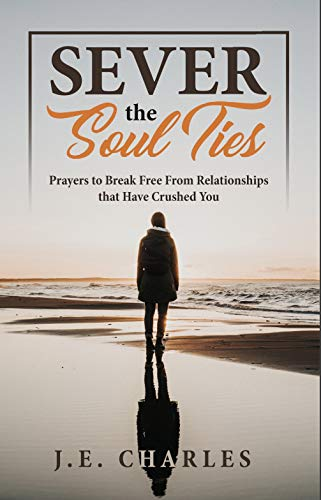 SEVER THE SOUL TIES: Prayers to Break Free From Relationships that Have Crushed You (English Edition)