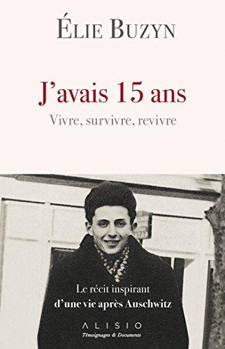 J'avais 15 ans. Vivre, survivre, revivre: Le rcit inspirant d'une vie aprs Auschwitz