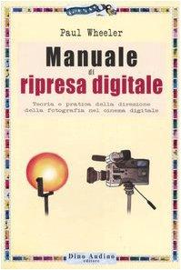 Manuale di ripresa digitale. Teoria e pratica della direzione della fotografia nel cinema digitale