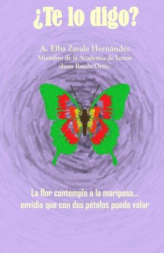 ¿Te lo Digo?: La flor contemplaba a la mariposa envidia que con dos pétalos pueda volar por A. Elba Zavala Hernández