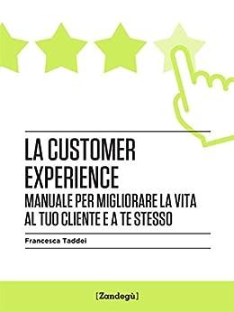 La customer experience: Manuale per migliorare la vita al tuo cliente e a te stesso (I Prof) di [Francesca Taddei]
