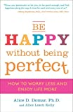 Be Happy Without Being Perfect: How to Worry Less and Enjoy Life More by Alice D. Domar Ph.D. (2009-03-24)