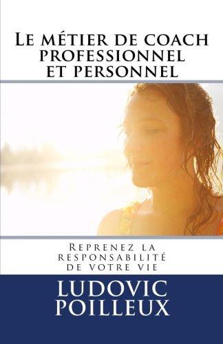 Le métier de coach professionnel et personnel: Reprenez la responsabilité de votre vie par M Ludovic Poilleux