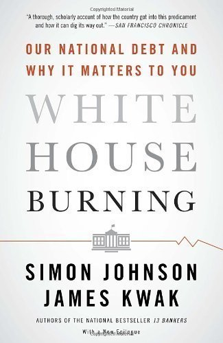 white-house-burning-our-national-debt-and-why-it-matters-to-you-by-johnson-simon-kwak-james-2013-