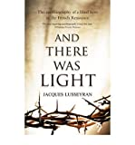[ AND THERE WAS LIGHT THE AUTOBIOGRAPHY OF A BLIND HERO IN THE FRENCH RESISTANCE BY LUSSEYRAN, JACQUES](AUTHOR)PAPERBACK