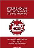 Kompendium für LGB-Sammler und LGB-Freunde: Lehmann-Gross-Bahn - Fahrzeuge, Kataloge und Depeschen