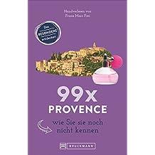 Provence Reiseführer: 99 x Provence wie Sie sie noch nicht kennen. Ein Reiseführer mit Geheimtipps und Aktivitäten, die Sie nicht verpassen sollten. Inklusive Karte. NEU 2018