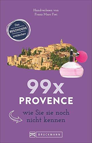 Bruckmann Reiseführer: 99 x Provence wie Sie es noch nicht kennen. 99x Kultur, Natur, Essen und Hotspots abseits der bekannten Highlights.