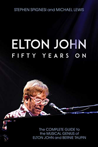 Elton John: Fifty Years On; the Complete Guide to the Musical Genius of Elton John and Bernie Taupin