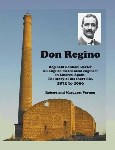 Don Regino: Reginald Bonham Carter An English mechanical engineer in Linares, Spain.  The story of his short life 1872 to 1906 por Robert Vernon