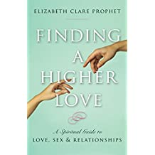 Finding a Higher Love: A Spiritual Guide to Love, Sex and Relationships (English Edition)