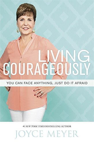 Living Courageously: You Can Face Anything, Just Do It Afraid
