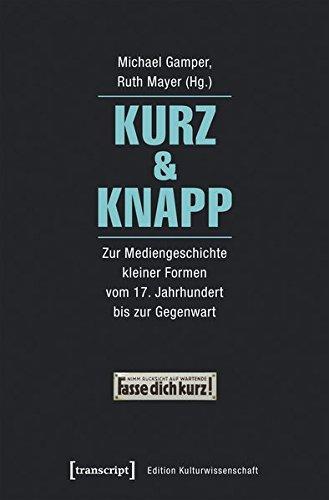 Kurz & Knapp: Zur Mediengeschichte kleiner Formen vom 17. Jahrhundert bis zur Gegenwart (Edition Kulturwissenschaft)