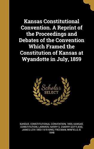 Kansas Constitutional Convention. A Reprint of the Proceedings and Debates of the Convention Which Framed the Constitution of Kansas at Wyandotte in July, 1859