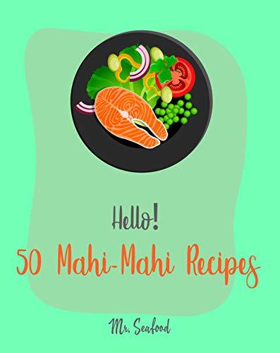 Hello! 50 Mahi-Mahi Recipes: Best Mahi-Mahi Cookbook Ever For Beginners [Fishing Cookbook, Sesame Cookbook, Simple Grilling Cookbook, Grilling Seafood ... Cookbook] [Book 1] (English Edition)
