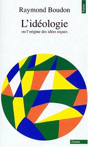 L'idéologie, ou, L'origine des idées reçues par Raymond Boudon