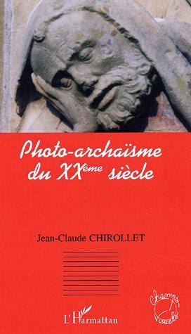 Photo-archaïsme du XXème siècle par Jean-Claude Chirollet