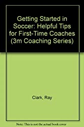 Getting Started in Soccer: Helpful Tips for First-Time Coaches (3m Coaching Series)