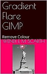 Gradient Flare GIMP: Remove Colour (GIMP Made Easy by Wendi E M Scarth Book 45)
