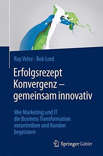 Erfolgsrezept Konvergenz - gemeinsam innovativ: Wie Marketing und IT die Business Transformation vorantreiben und Kunden begeistern