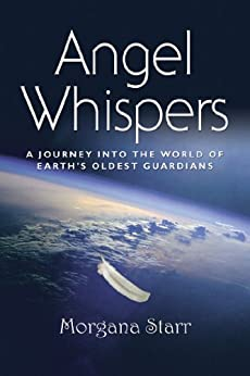 Angel Whispers: A Journey into the World of Earth's Oldest Guardians by [Starr, Morgana]